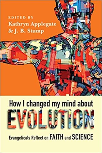How I Changed my Mind about Evolution  ed. by Kathryn Applegate & J.B. Stump